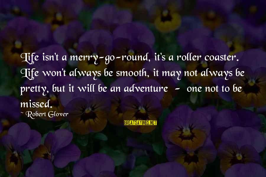 Life Merry Go Round Sayings By Robert Glover: Life isn't a merry-go-round, it's a roller coaster. Life won't always be smooth, it may