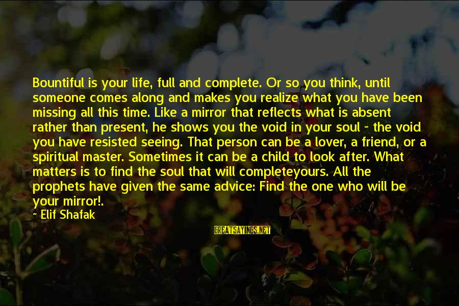 Life Missing Someone Sayings By Elif Shafak: Bountiful is your life, full and complete. Or so you think, until someone comes along