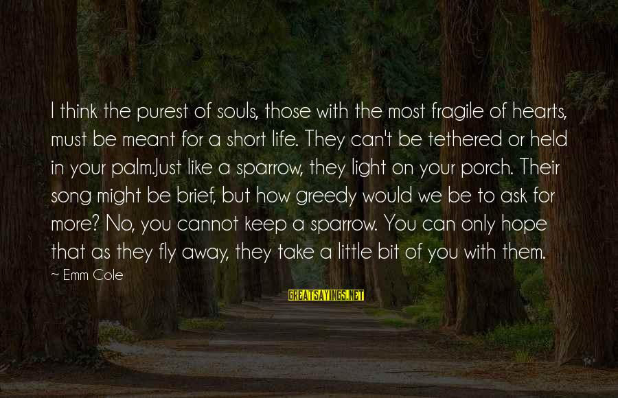 Life Missing Someone Sayings By Emm Cole: I think the purest of souls, those with the most fragile of hearts, must be