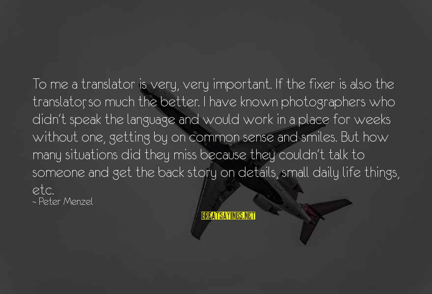 Life Missing Someone Sayings By Peter Menzel: To me a translator is very, very important. If the fixer is also the translator,