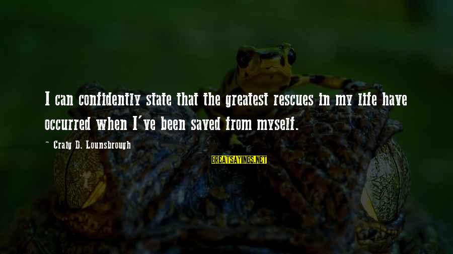 Life Narcissist Sayings By Craig D. Lounsbrough: I can confidently state that the greatest rescues in my life have occurred when I've