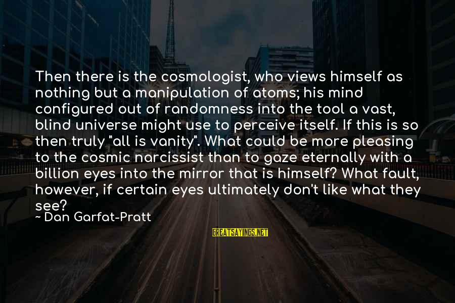 Life Narcissist Sayings By Dan Garfat-Pratt: Then there is the cosmologist, who views himself as nothing but a manipulation of atoms;