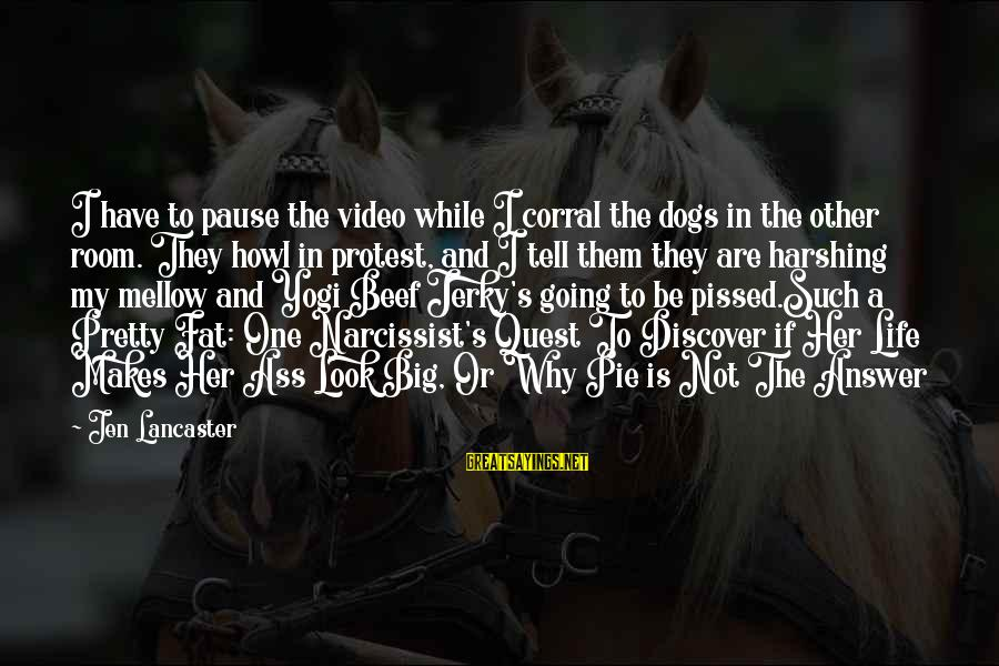 Life Narcissist Sayings By Jen Lancaster: I have to pause the video while I corral the dogs in the other room.