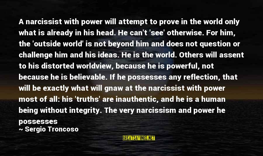 Life Narcissist Sayings By Sergio Troncoso: A narcissist with power will attempt to prove in the world only what is already