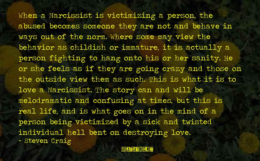 Life Narcissist Sayings By Steven Craig: When a Narcissist is victimizing a person, the abused becomes someone they are not and
