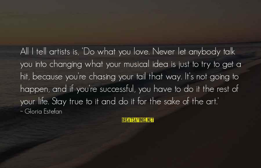 Life Never Going Your Way Sayings By Gloria Estefan: All I tell artists is, 'Do what you love. Never let anybody talk you into