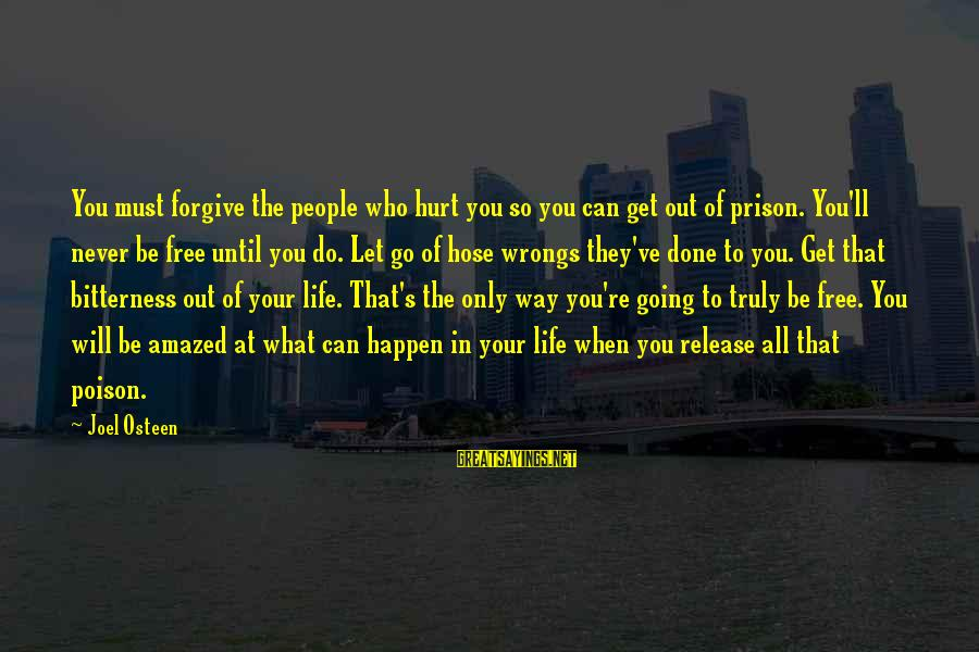 Life Never Going Your Way Sayings By Joel Osteen: You must forgive the people who hurt you so you can get out of prison.