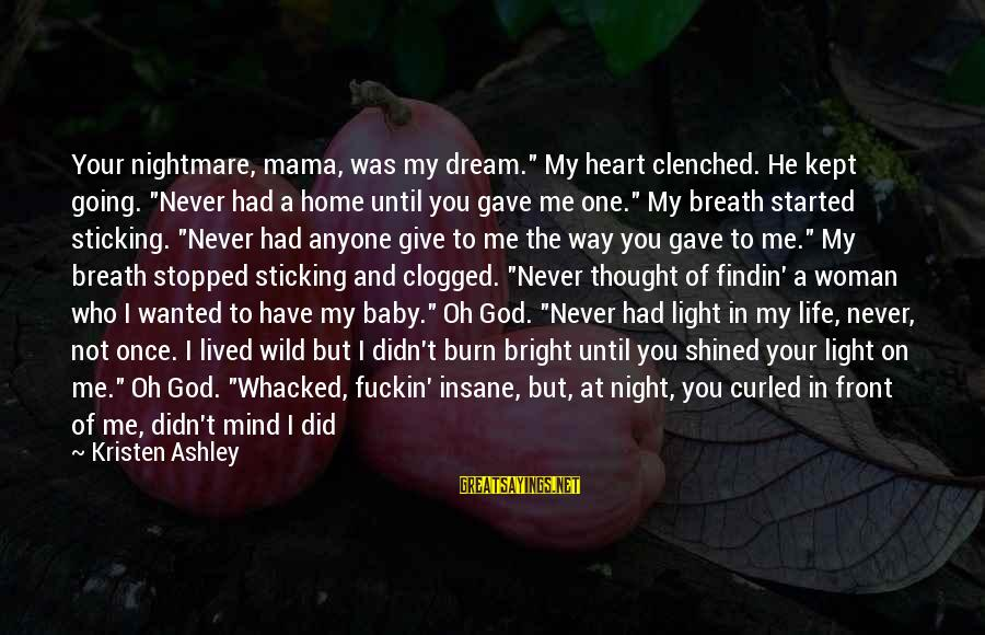 "Life Never Going Your Way Sayings By Kristen Ashley: Your nightmare, mama, was my dream."" My heart clenched. He kept going. ""Never had a"