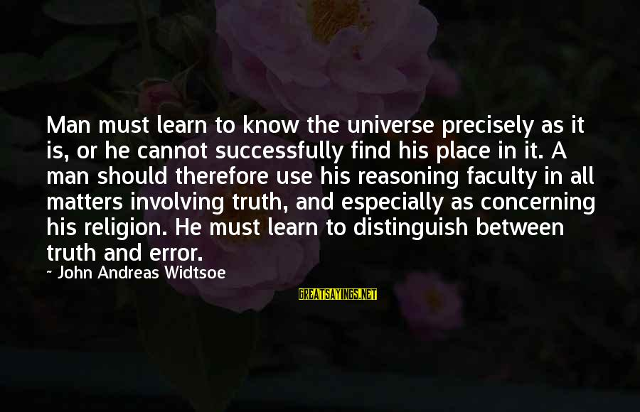 Life Of A Man Sayings By John Andreas Widtsoe: Man must learn to know the universe precisely as it is, or he cannot successfully