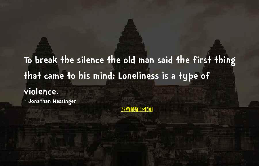 Life Of A Man Sayings By Jonathan Messinger: To break the silence the old man said the first thing that came to his