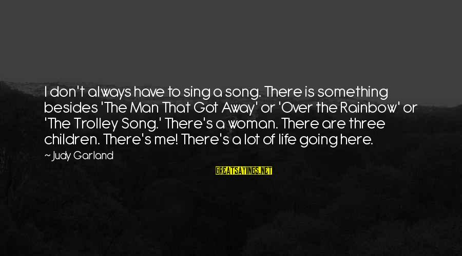 Life Of A Man Sayings By Judy Garland: I don't always have to sing a song. There is something besides 'The Man That