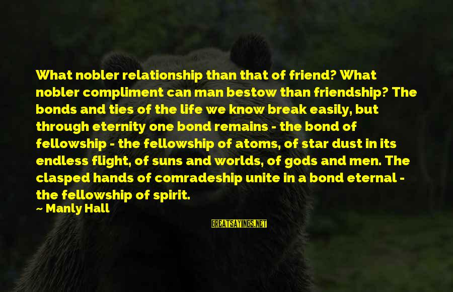 Life Of A Man Sayings By Manly Hall: What nobler relationship than that of friend? What nobler compliment can man bestow than friendship?
