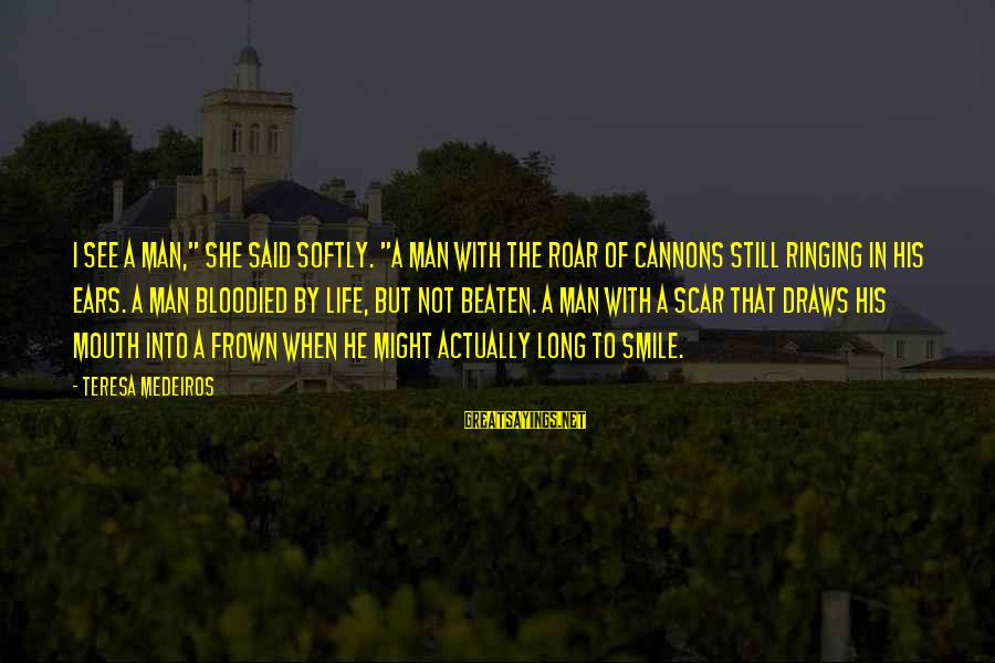 """Life Of A Man Sayings By Teresa Medeiros: I see a man,"""" she said softly. """"A man with the roar of cannons still"""