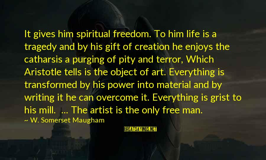 Life Of A Man Sayings By W. Somerset Maugham: It gives him spiritual freedom. To him life is a tragedy and by his gift