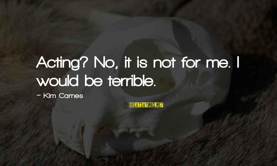 Life Of Pi Animal Instinct Sayings By Kim Carnes: Acting? No, it is not for me. I would be terrible.