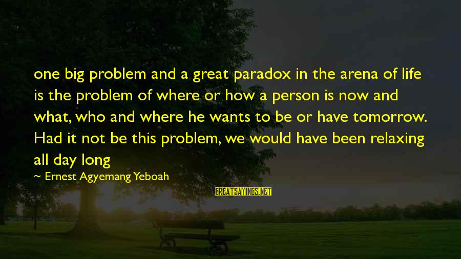 Life Problem Facing Sayings By Ernest Agyemang Yeboah: one big problem and a great paradox in the arena of life is the problem