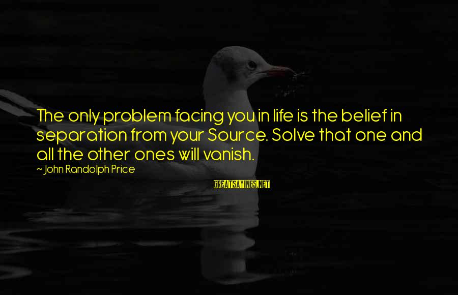 Life Problem Facing Sayings By John Randolph Price: The only problem facing you in life is the belief in separation from your Source.