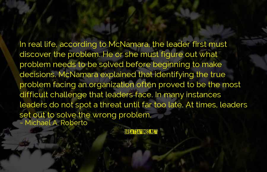 Life Problem Facing Sayings By Michael A. Roberto: In real life, according to McNamara, the leader first must discover the problem. He or