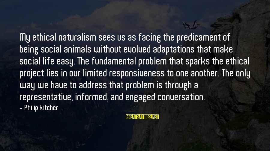 Life Problem Facing Sayings By Philip Kitcher: My ethical naturalism sees us as facing the predicament of being social animals without evolved