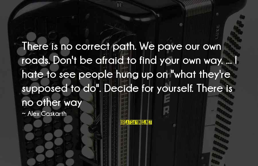 Life Re-evaluation Sayings By Alex Gaskarth: There is no correct path. We pave our own roads. Don't be afraid to find