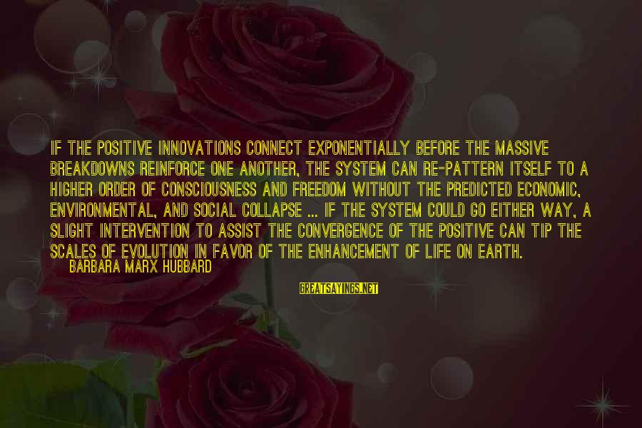 Life Re-evaluation Sayings By Barbara Marx Hubbard: If the positive innovations connect exponentially before the massive breakdowns reinforce one another, the system