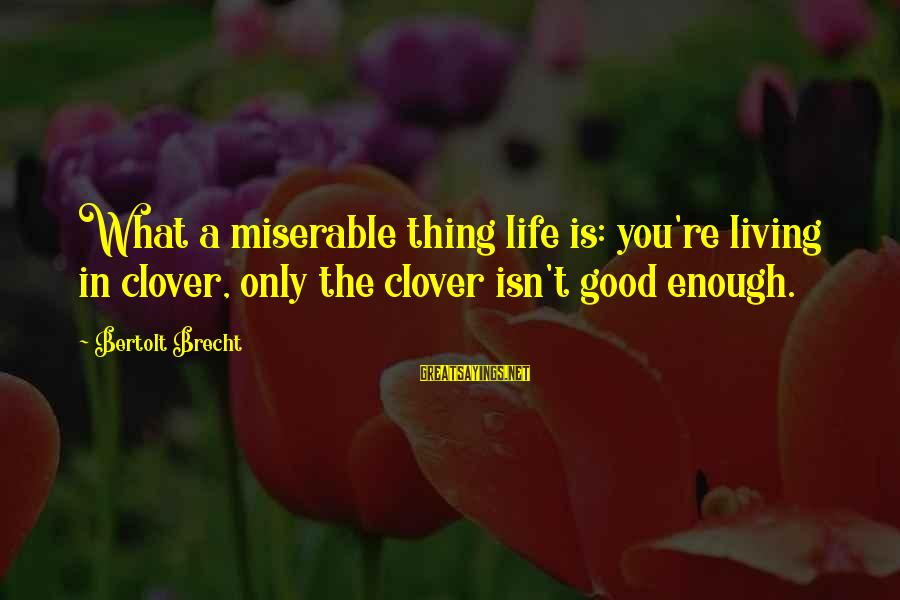 Life Re-evaluation Sayings By Bertolt Brecht: What a miserable thing life is: you're living in clover, only the clover isn't good