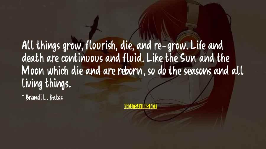 Life Re-evaluation Sayings By Brandi L. Bates: All things grow, flourish, die, and re-grow. Life and death are continuous and fluid. Like