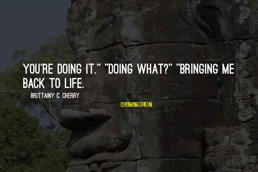 """Life Re-evaluation Sayings By Brittainy C. Cherry: You're doing it."""" """"Doing what?"""" """"Bringing me back to life."""