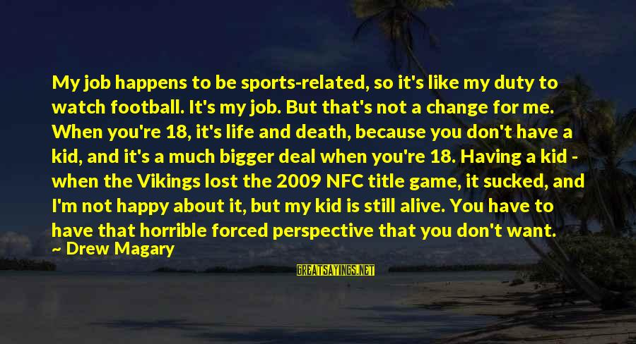 Life Re-evaluation Sayings By Drew Magary: My job happens to be sports-related, so it's like my duty to watch football. It's