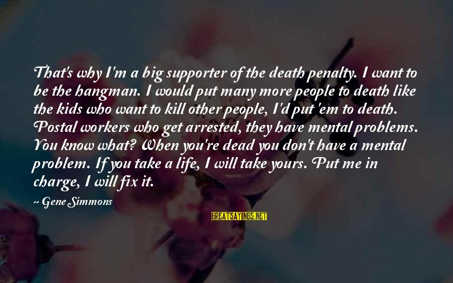 Life Re-evaluation Sayings By Gene Simmons: That's why I'm a big supporter of the death penalty. I want to be the
