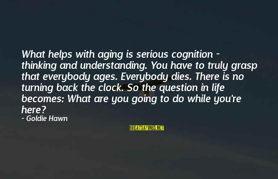 Life Re-evaluation Sayings By Goldie Hawn: What helps with aging is serious cognition - thinking and understanding. You have to truly
