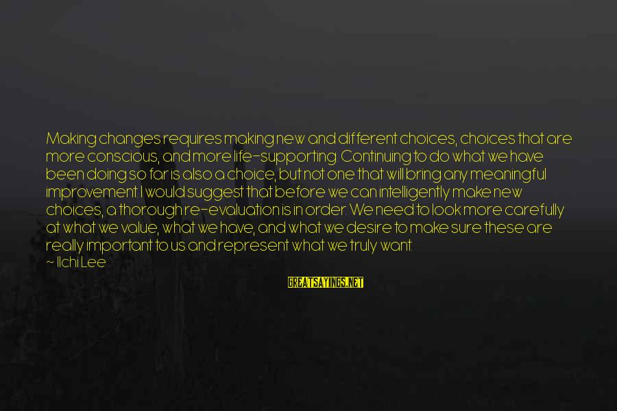 Life Re-evaluation Sayings By Ilchi Lee: Making changes requires making new and different choices, choices that are more conscious, and more