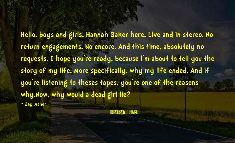 Life Re-evaluation Sayings By Jay Asher: Hello, boys and girls. Hannah Baker here. Live and in stereo. No return engagements. No