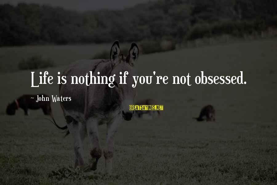 Life Re-evaluation Sayings By John Waters: Life is nothing if you're not obsessed.