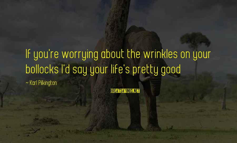 Life Re-evaluation Sayings By Karl Pilkington: If you're worrying about the wrinkles on your bollocks I'd say your life's pretty good