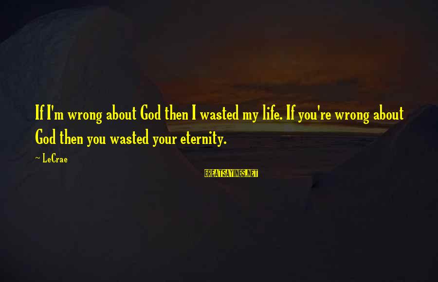 Life Re-evaluation Sayings By LeCrae: If I'm wrong about God then I wasted my life. If you're wrong about God