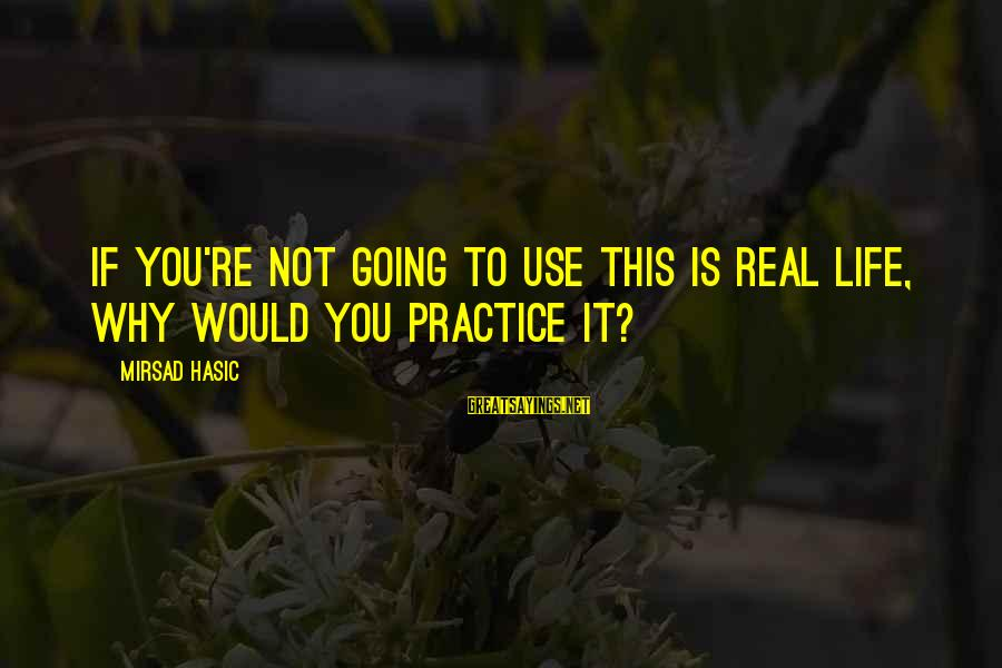 Life Re-evaluation Sayings By Mirsad Hasic: If you're not going to use this is real life, why would you practice it?
