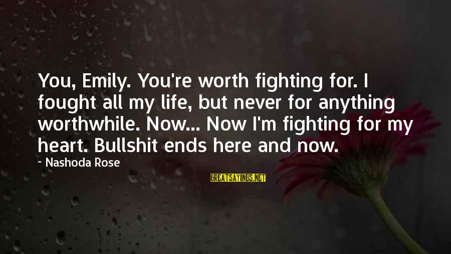 Life Re-evaluation Sayings By Nashoda Rose: You, Emily. You're worth fighting for. I fought all my life, but never for anything