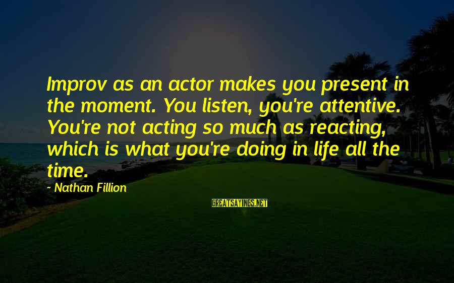 Life Re-evaluation Sayings By Nathan Fillion: Improv as an actor makes you present in the moment. You listen, you're attentive. You're