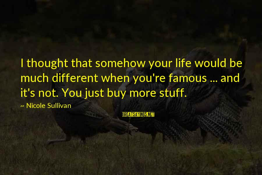 Life Re-evaluation Sayings By Nicole Sullivan: I thought that somehow your life would be much different when you're famous ... and