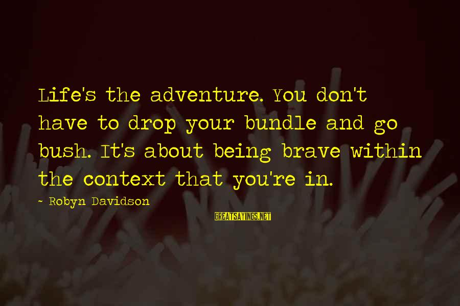 Life Re-evaluation Sayings By Robyn Davidson: Life's the adventure. You don't have to drop your bundle and go bush. It's about