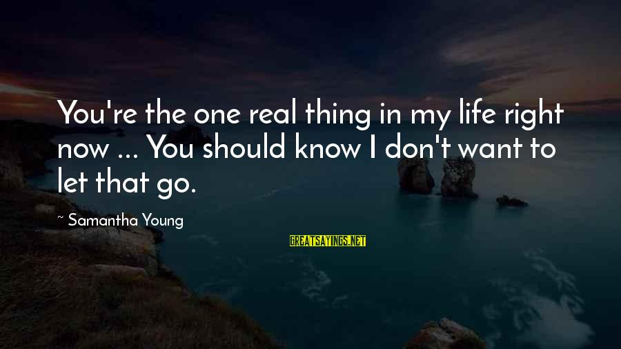 Life Re-evaluation Sayings By Samantha Young: You're the one real thing in my life right now ... You should know I