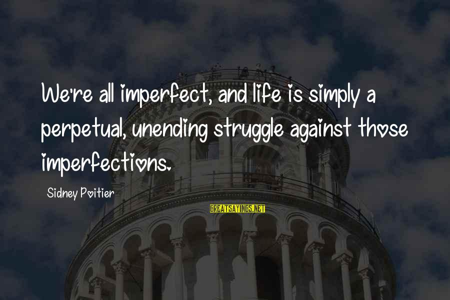 Life Re-evaluation Sayings By Sidney Poitier: We're all imperfect, and life is simply a perpetual, unending struggle against those imperfections.