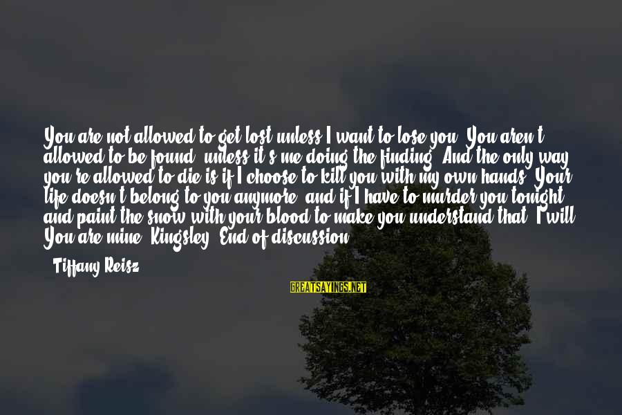 Life Re-evaluation Sayings By Tiffany Reisz: You are not allowed to get lost unless I want to lose you. You aren't