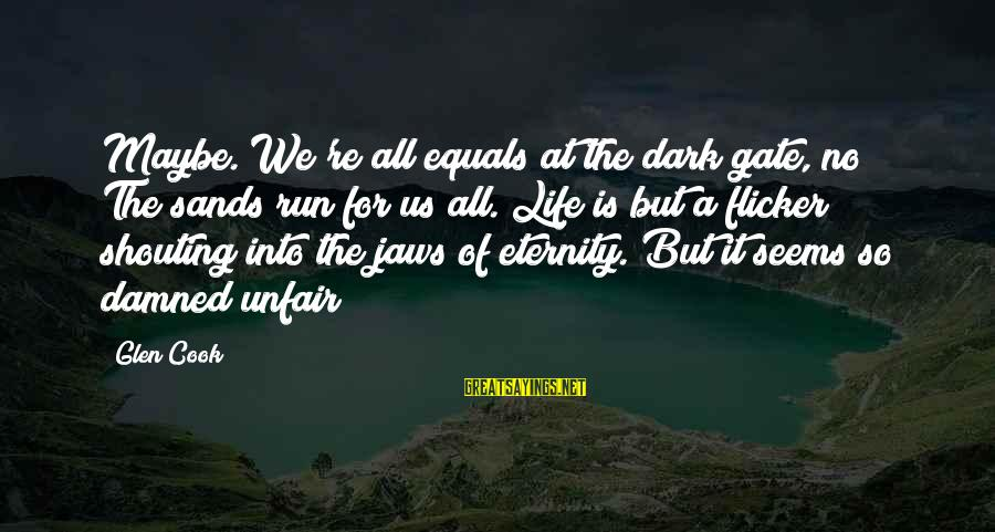 Life Seems So Unfair Sayings By Glen Cook: Maybe. We're all equals at the dark gate, no? The sands run for us all.