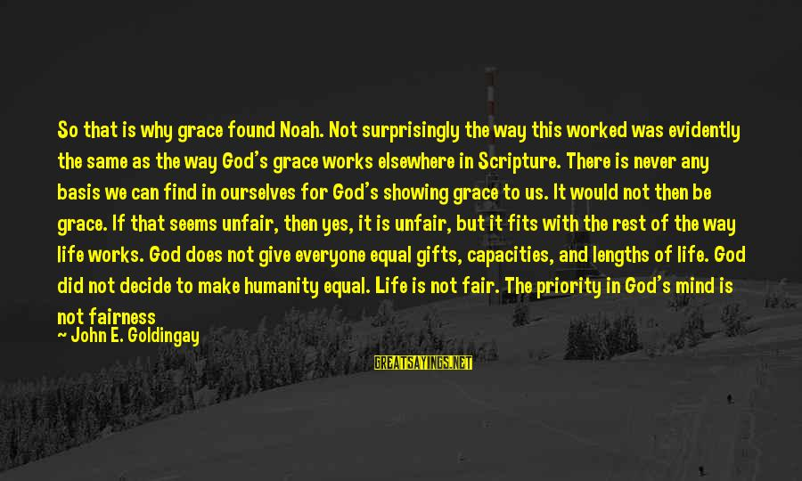 Life Seems So Unfair Sayings By John E. Goldingay: So that is why grace found Noah. Not surprisingly the way this worked was evidently