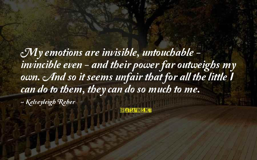 Life Seems So Unfair Sayings By Kelseyleigh Reber: My emotions are invisible, untouchable - invincible even - and their power far outweighs my