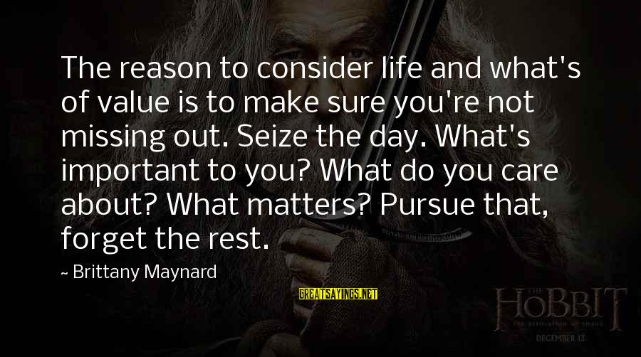 Life Seize The Day Sayings By Brittany Maynard: The reason to consider life and what's of value is to make sure you're not