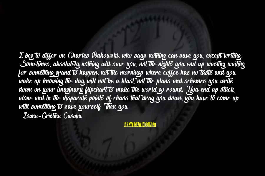 Life Seize The Day Sayings By Ioana-Cristina Casapu: I beg to differ on Charles Bukowski, who says nothing can save you, except writing.