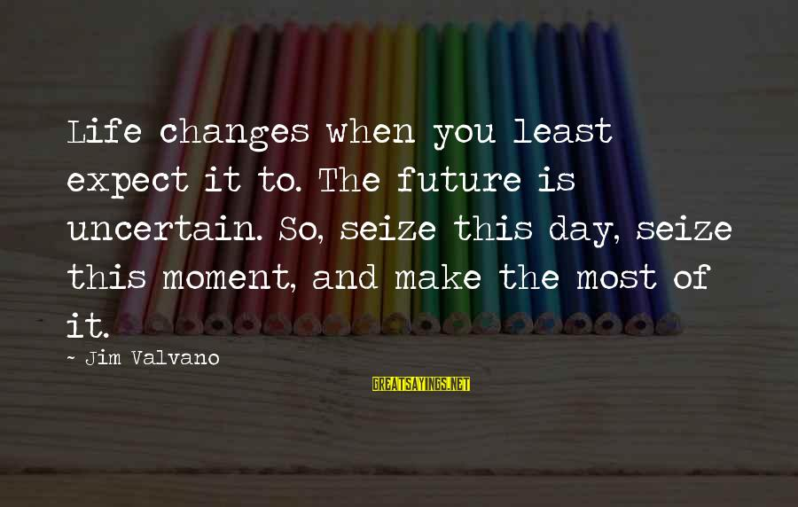 Life Seize The Day Sayings By Jim Valvano: Life changes when you least expect it to. The future is uncertain. So, seize this